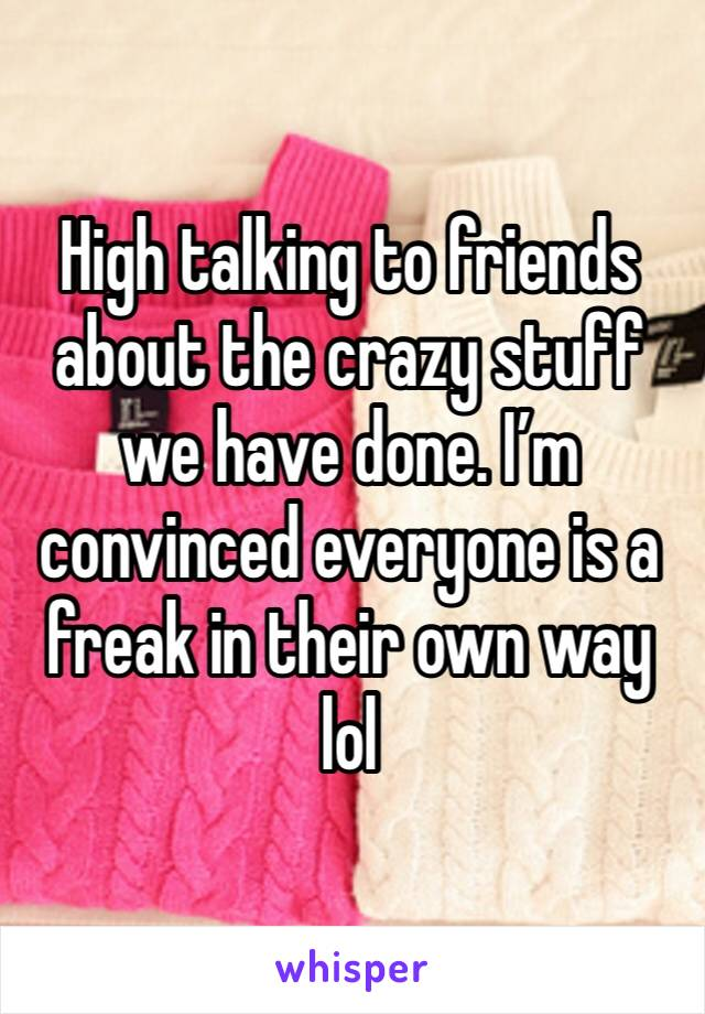 High talking to friends about the crazy stuff we have done. I'm convinced everyone is a freak in their own way lol