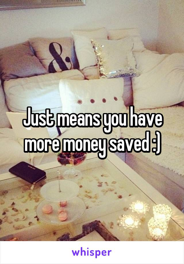 Just means you have more money saved :)