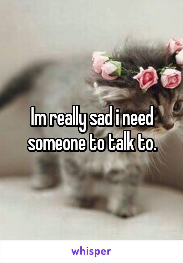 Im really sad i need someone to talk to.