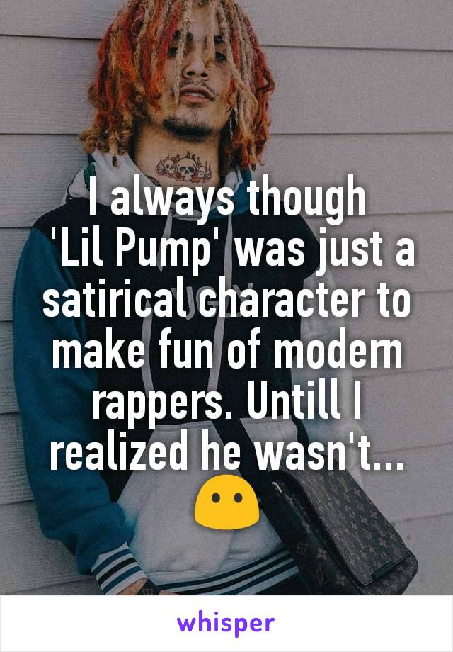I always though  'Lil Pump' was just a satirical character to make fun of modern rappers. Untill I realized he wasn't... 😶