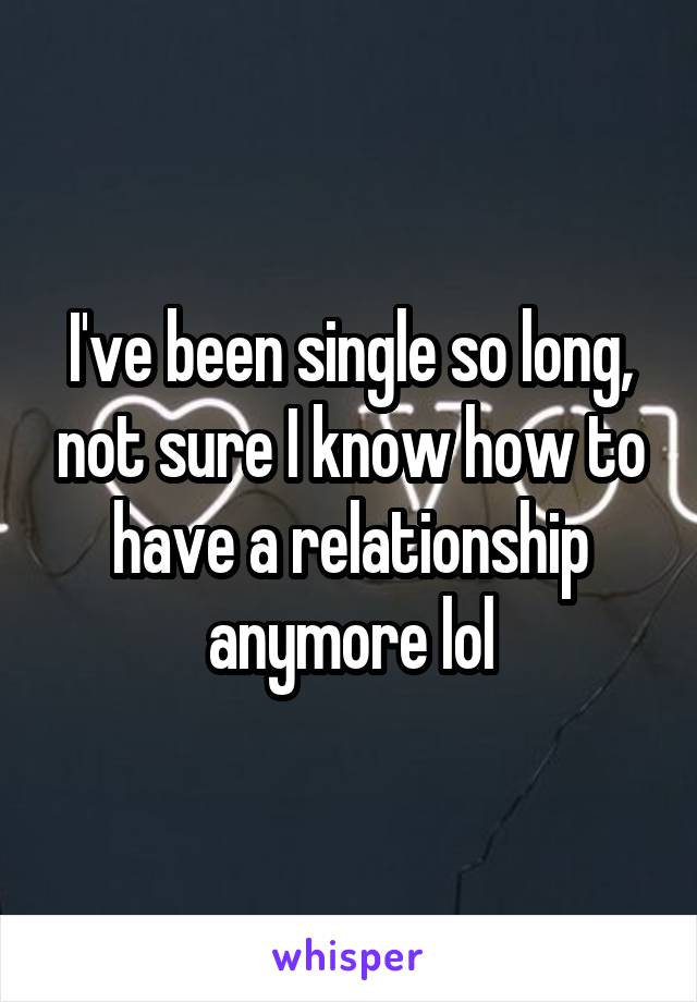 I've been single so long, not sure I know how to have a relationship anymore lol