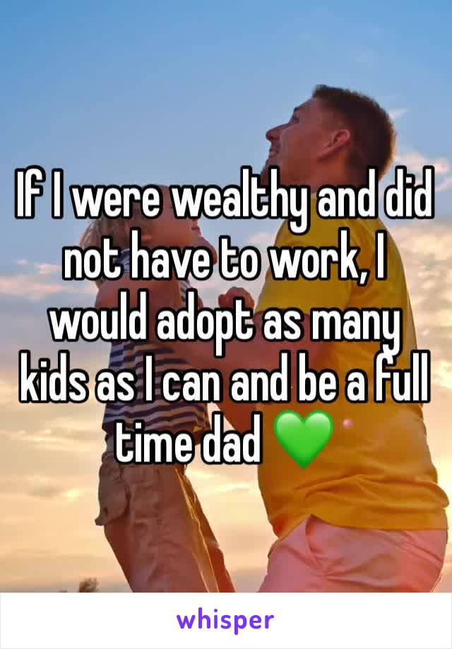 If I were wealthy and did not have to work, I would adopt as many kids as I can and be a full time dad 💚