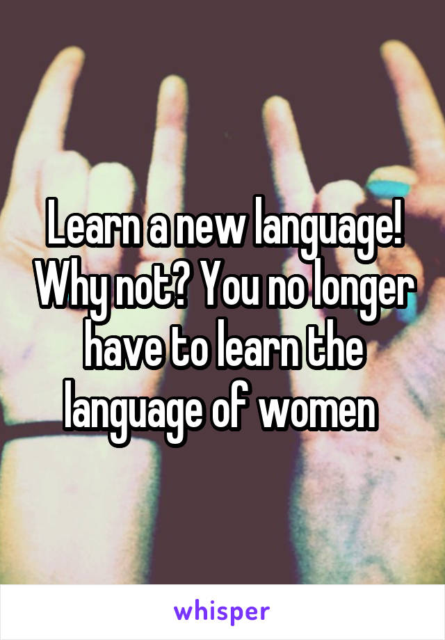 Learn a new language! Why not? You no longer have to learn the language of women