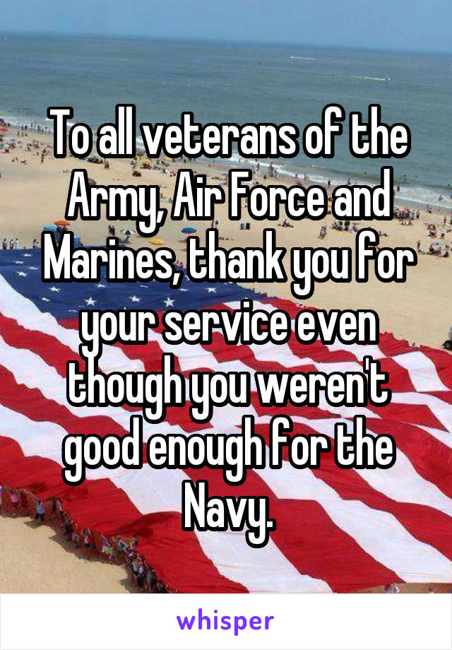 To all veterans of the Army, Air Force and Marines, thank you for your service even though you weren't good enough for the Navy.