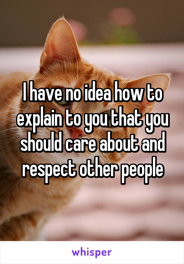 I have no idea how to explain to you that you should care about and respect other people