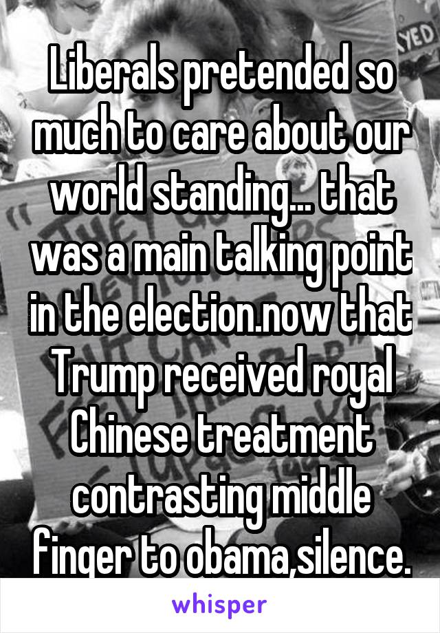 Liberals pretended so much to care about our world standing... that was a main talking point in the election.now that Trump received royal Chinese treatment contrasting middle finger to obama,silence.