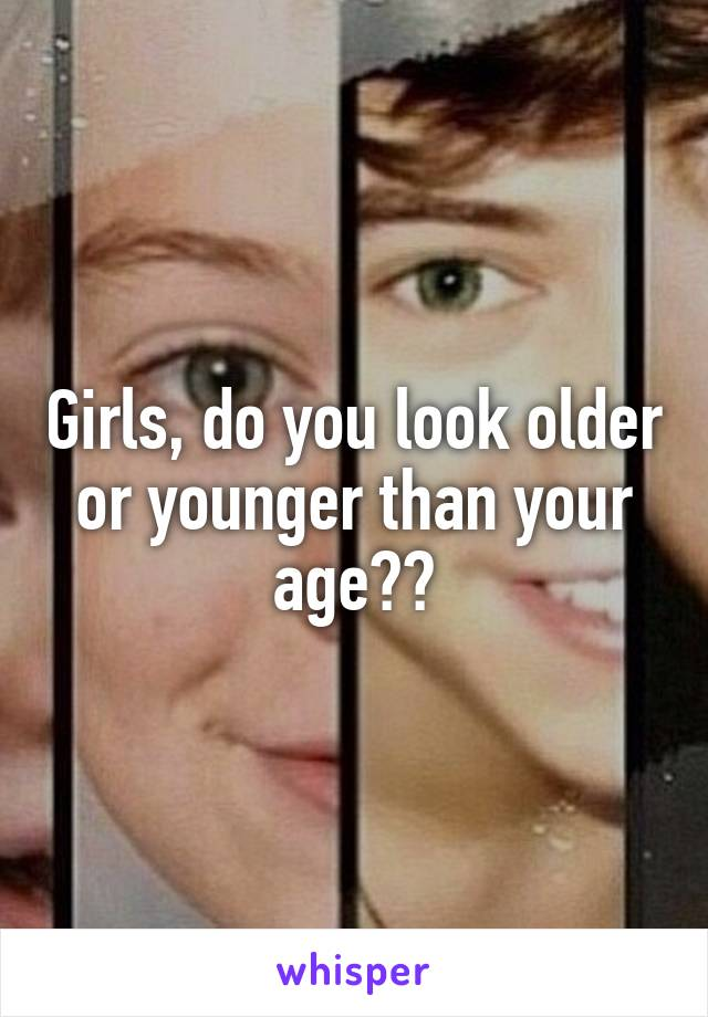 Girls, do you look older or younger than your age??