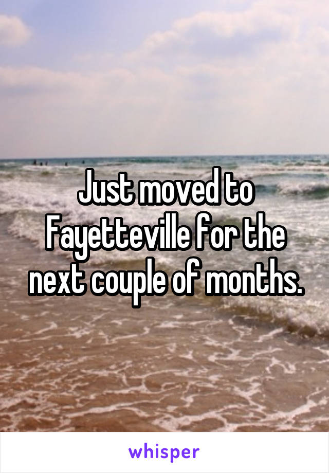 Just moved to Fayetteville for the next couple of months.