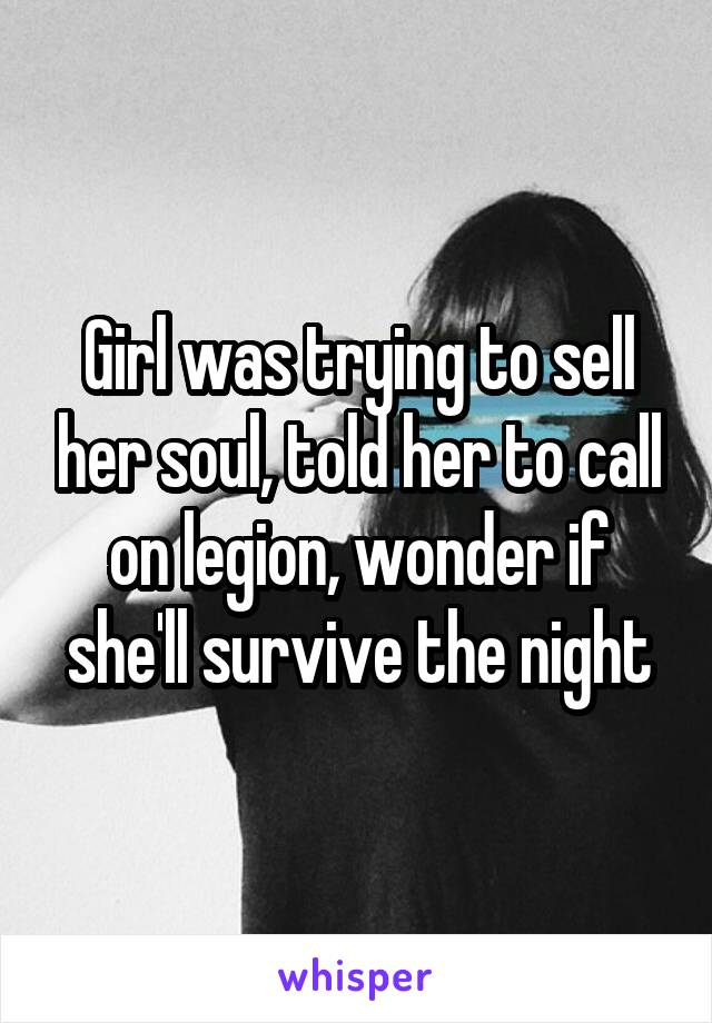 Girl was trying to sell her soul, told her to call on legion, wonder if she'll survive the night