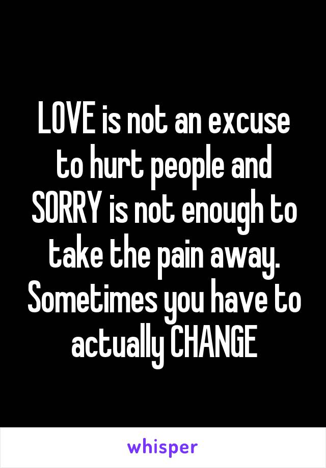 LOVE is not an excuse to hurt people and SORRY is not enough to take the pain away. Sometimes you have to actually CHANGE