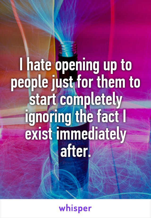 I hate opening up to people just for them to start completely ignoring the fact I exist immediately after.