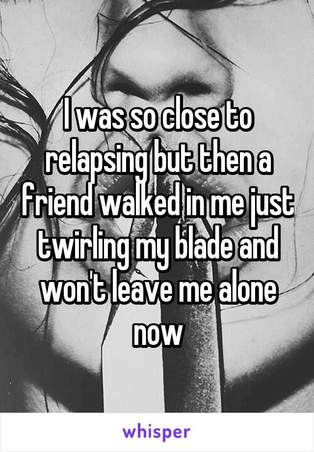I was so close to relapsing but then a friend walked in me just twirling my blade and won't leave me alone now