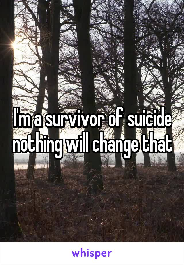 I'm a survivor of suicide nothing will change that
