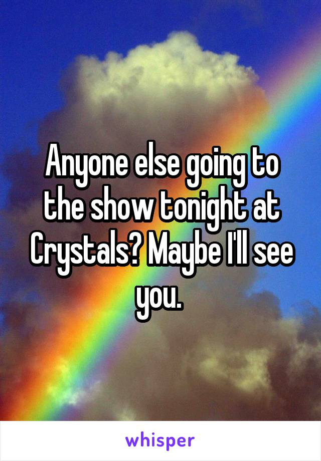 Anyone else going to the show tonight at Crystals? Maybe I'll see you.