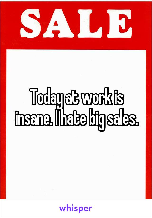 Today at work is insane. I hate big sales.