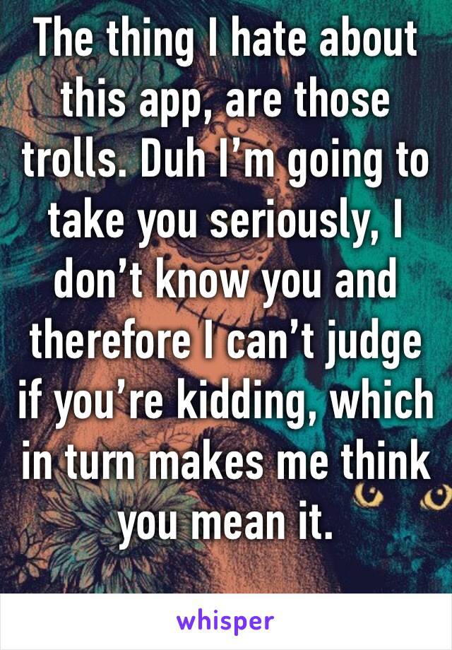 The thing I hate about this app, are those trolls. Duh I'm going to take you seriously, I don't know you and therefore I can't judge if you're kidding, which in turn makes me think you mean it.