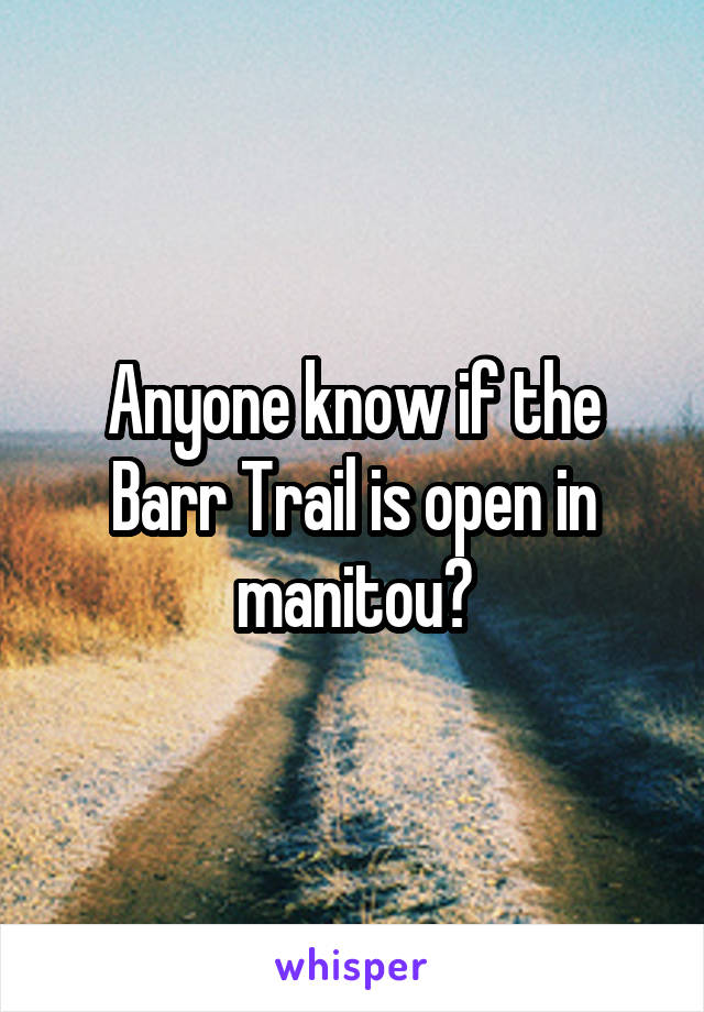Anyone know if the Barr Trail is open in manitou?