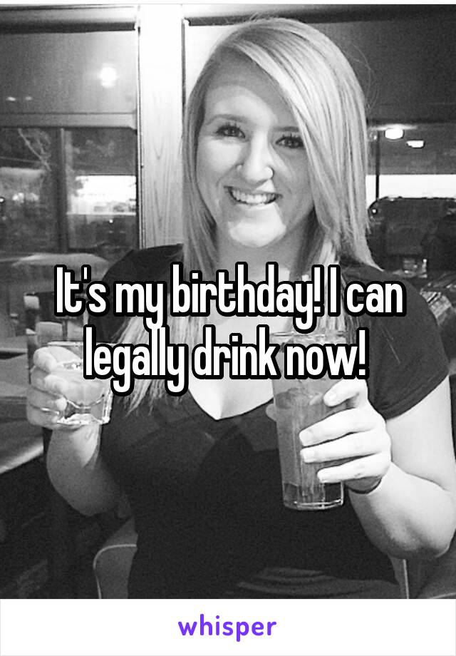 It's my birthday! I can legally drink now!