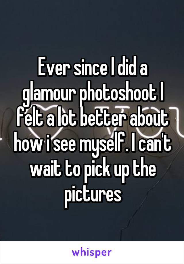 Ever since I did a glamour photoshoot I felt a lot better about how i see myself. I can't wait to pick up the pictures