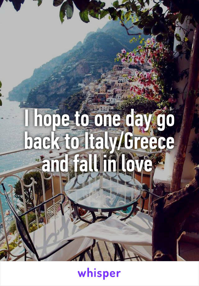 I hope to one day go back to Italy/Greece and fall in love