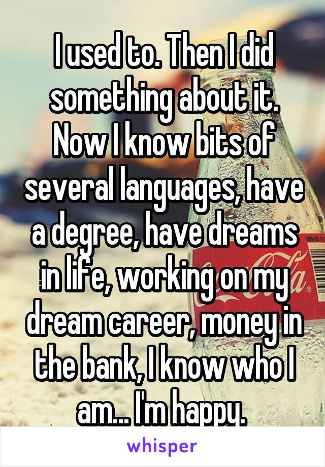 I used to. Then I did something about it. Now I know bits of several languages, have a degree, have dreams in life, working on my dream career, money in the bank, I know who I am... I'm happy.