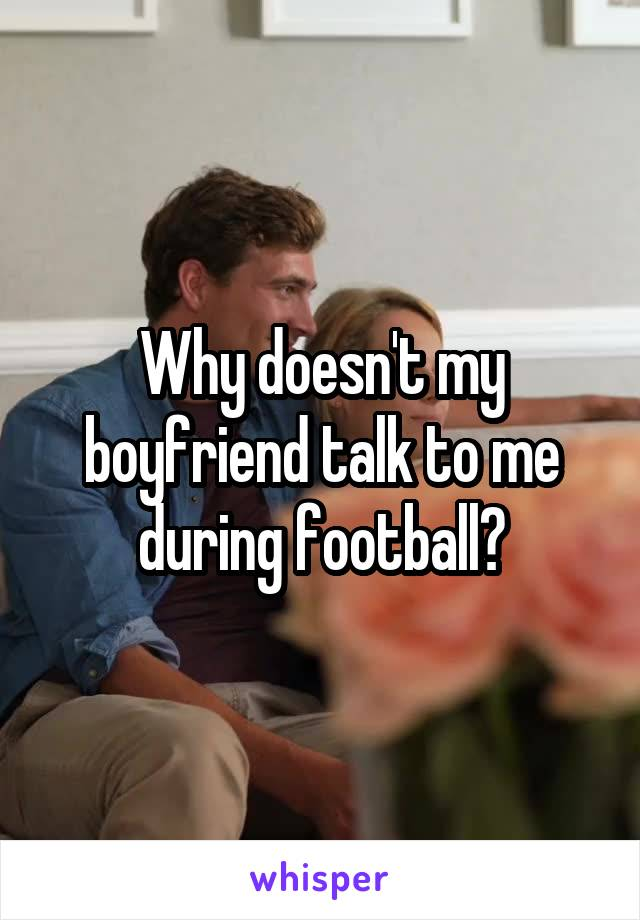 Why doesn't my boyfriend talk to me during football?