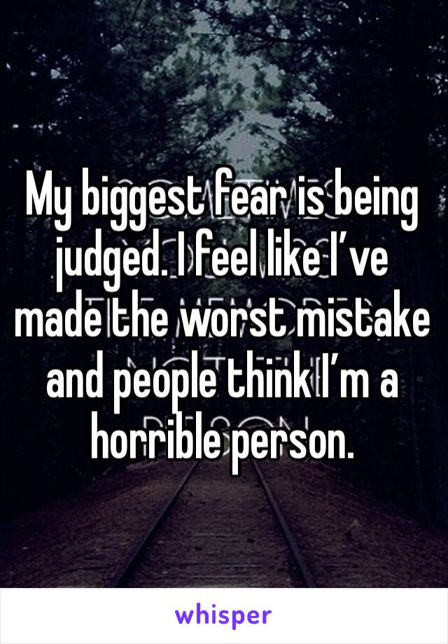 My biggest fear is being judged. I feel like I've made the worst mistake and people think I'm a horrible person.