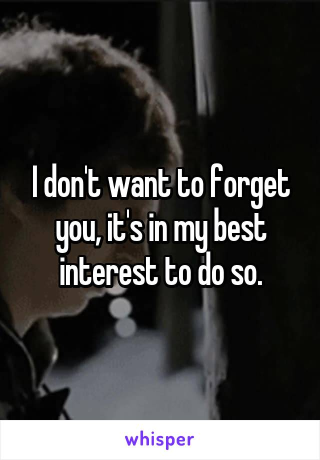 I don't want to forget you, it's in my best interest to do so.