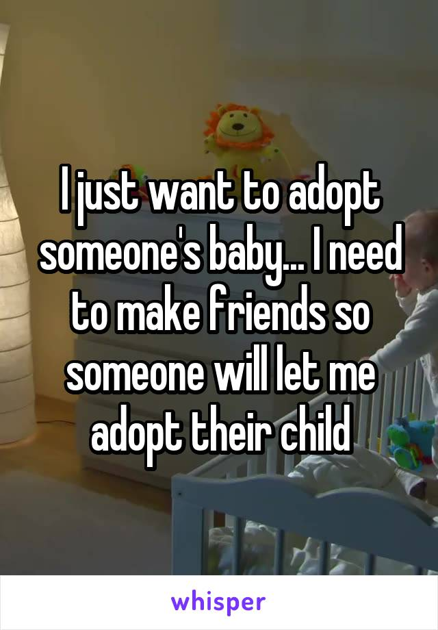 I just want to adopt someone's baby... I need to make friends so someone will let me adopt their child