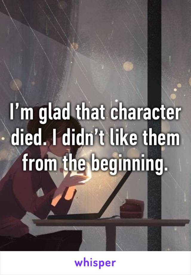 I'm glad that character died. I didn't like them from the beginning.