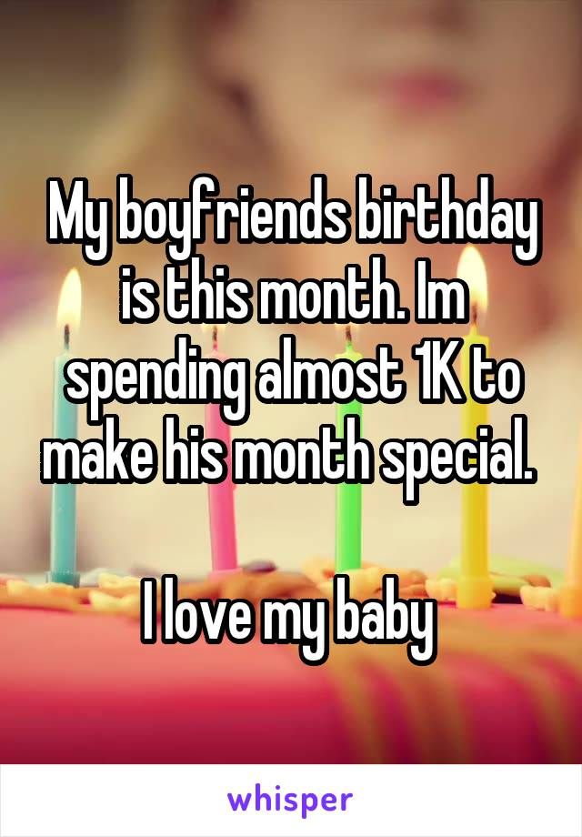 My boyfriends birthday is this month. Im spending almost 1K to make his month special.   I love my baby