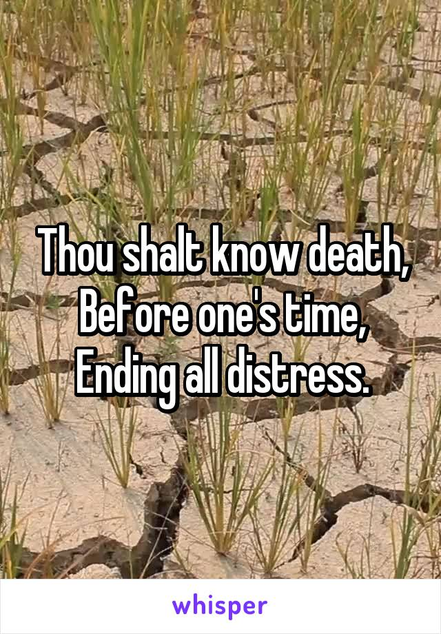 Thou shalt know death, Before one's time, Ending all distress.