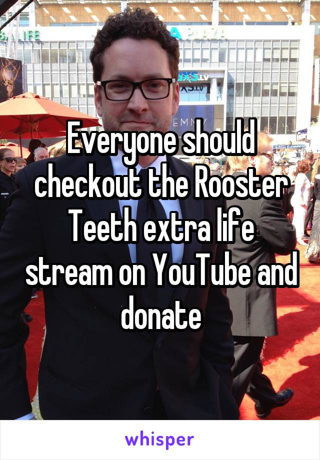 Everyone should checkout the Rooster Teeth extra life stream on YouTube and donate