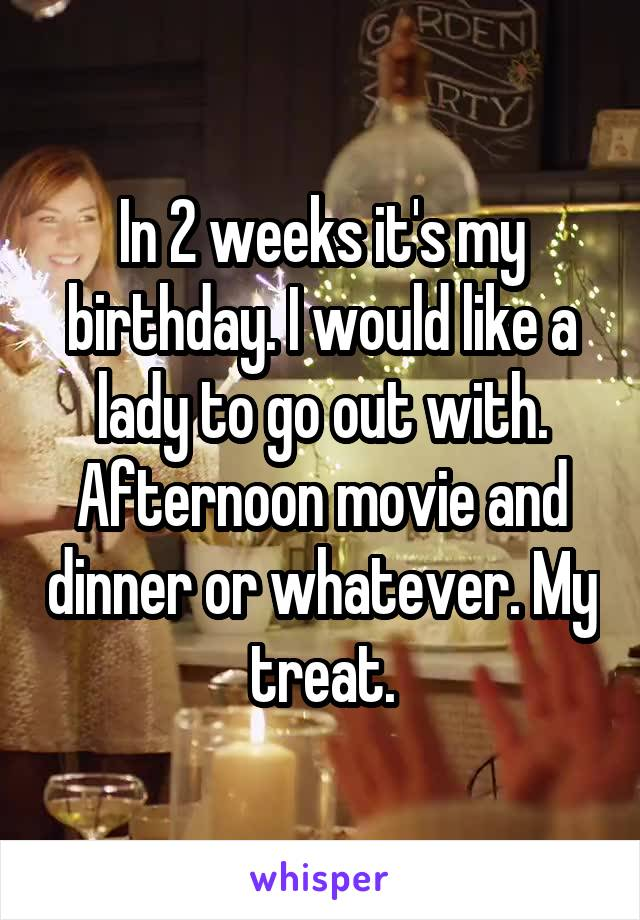 In 2 weeks it's my birthday. I would like a lady to go out with. Afternoon movie and dinner or whatever. My treat.