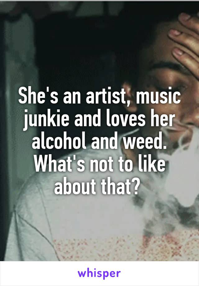 She's an artist, music junkie and loves her alcohol and weed. What's not to like about that?