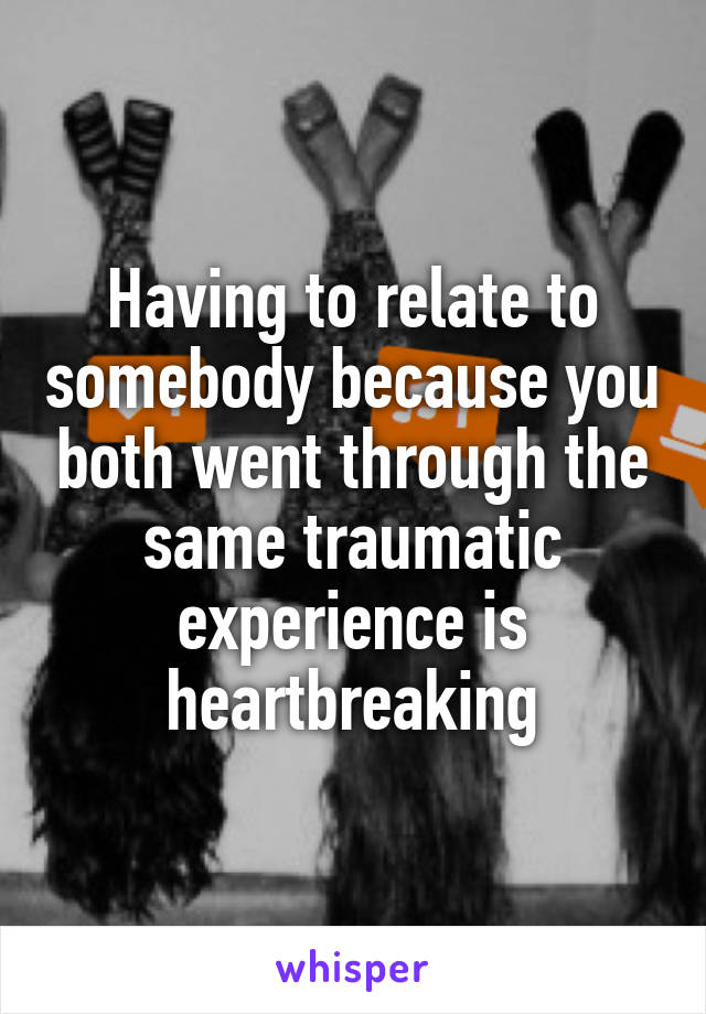 Having to relate to somebody because you both went through the same traumatic experience is heartbreaking