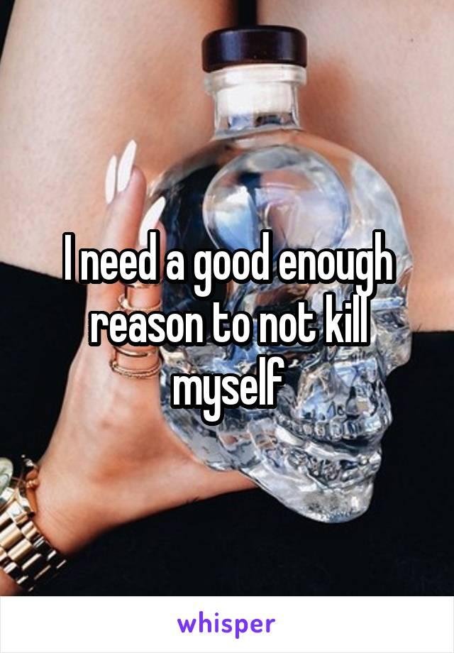 I need a good enough reason to not kill myself
