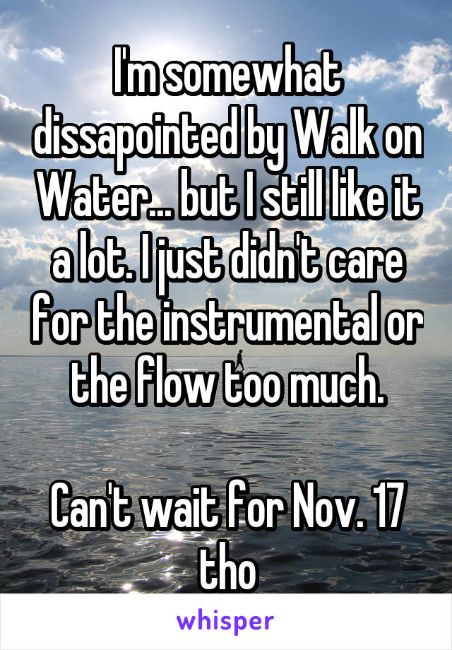 I'm somewhat dissapointed by Walk on Water... but I still like it a lot. I just didn't care for the instrumental or the flow too much.  Can't wait for Nov. 17 tho