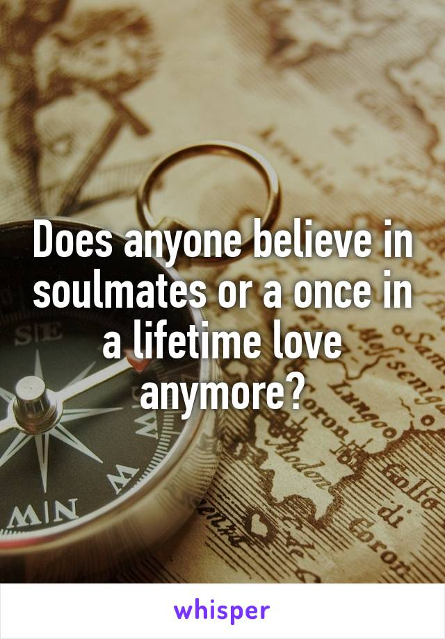 Does anyone believe in soulmates or a once in a lifetime love anymore?