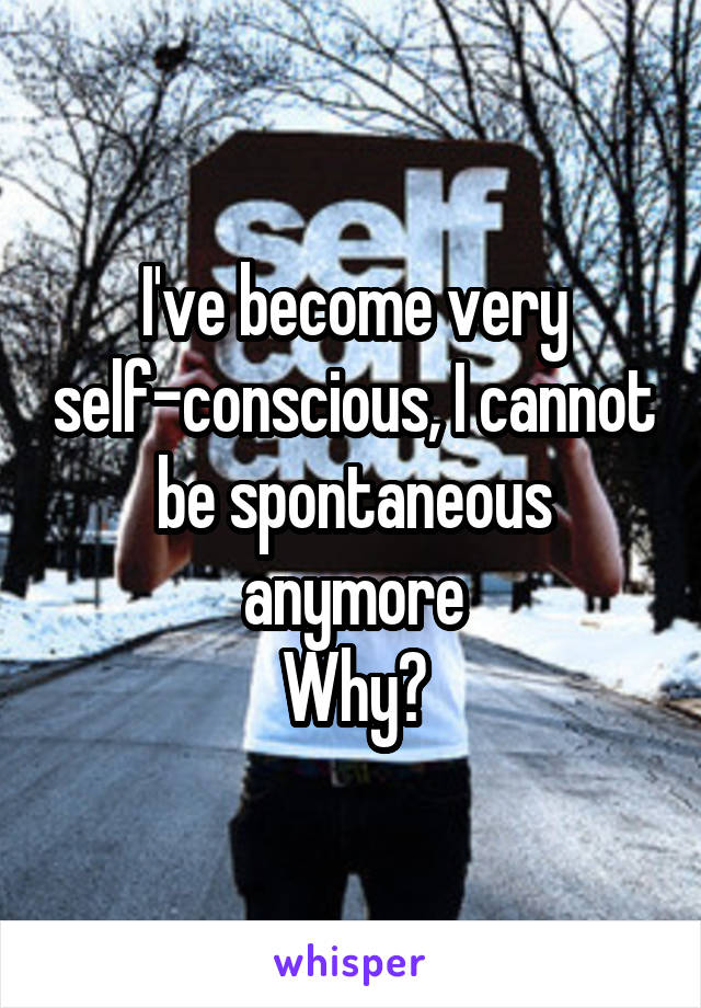 I've become very self-conscious, I cannot be spontaneous anymore Why?