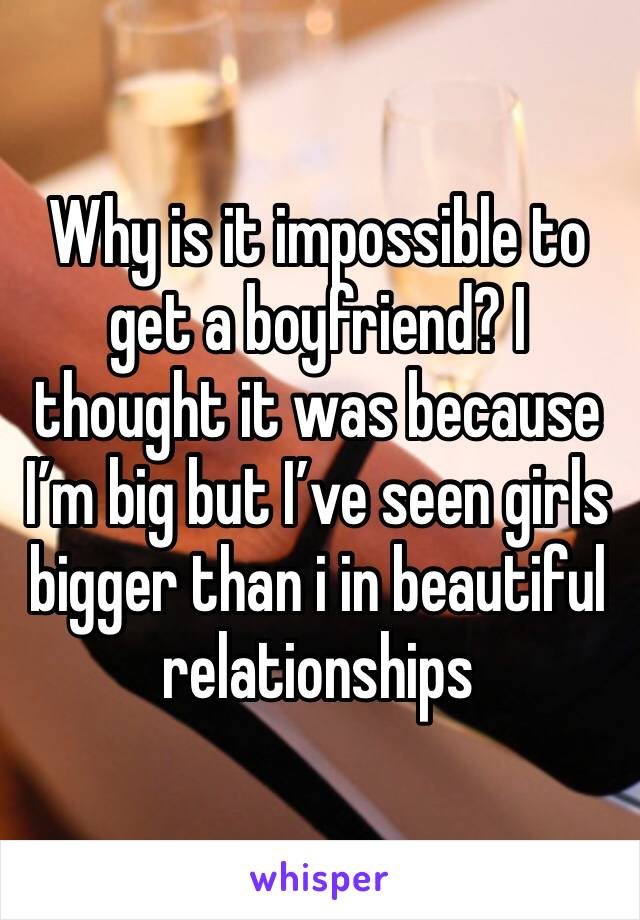 Why is it impossible to get a boyfriend? I thought it was because I'm big but I've seen girls bigger than i in beautiful relationships