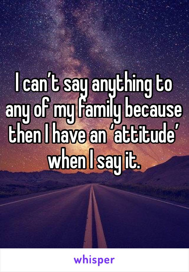 I can't say anything to any of my family because then I have an 'attitude' when I say it.