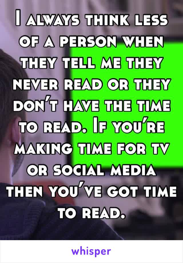 I always think less of a person when they tell me they never read or they don't have the time to read. If you're making time for tv or social media then you've got time to read.