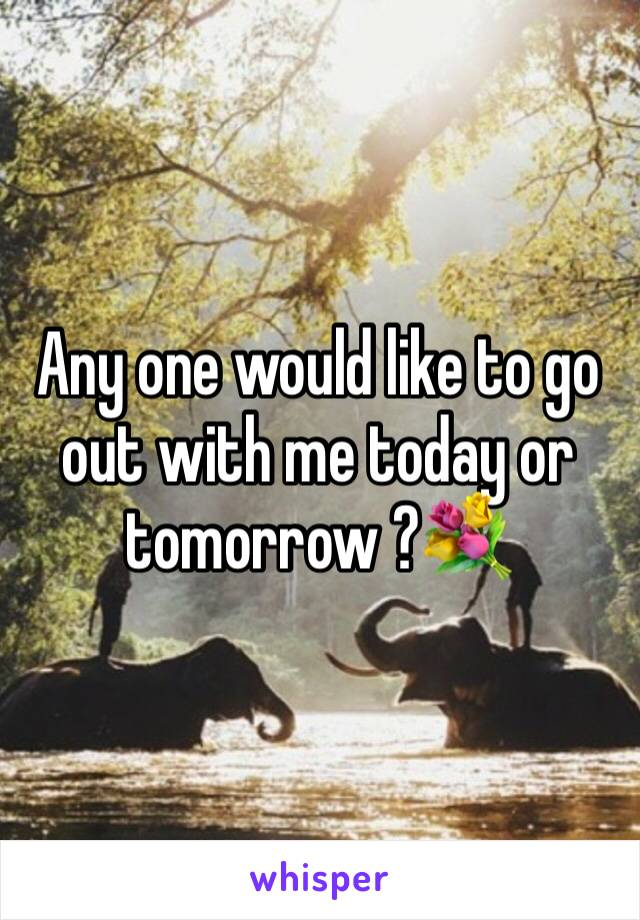 Any one would like to go out with me today or tomorrow ?💐