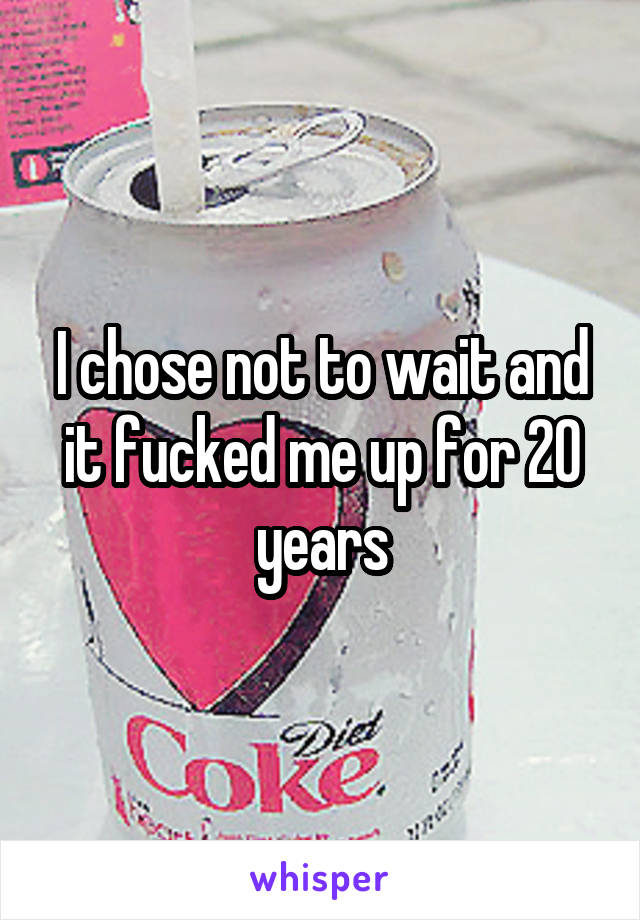 I chose not to wait and it fucked me up for 20 years