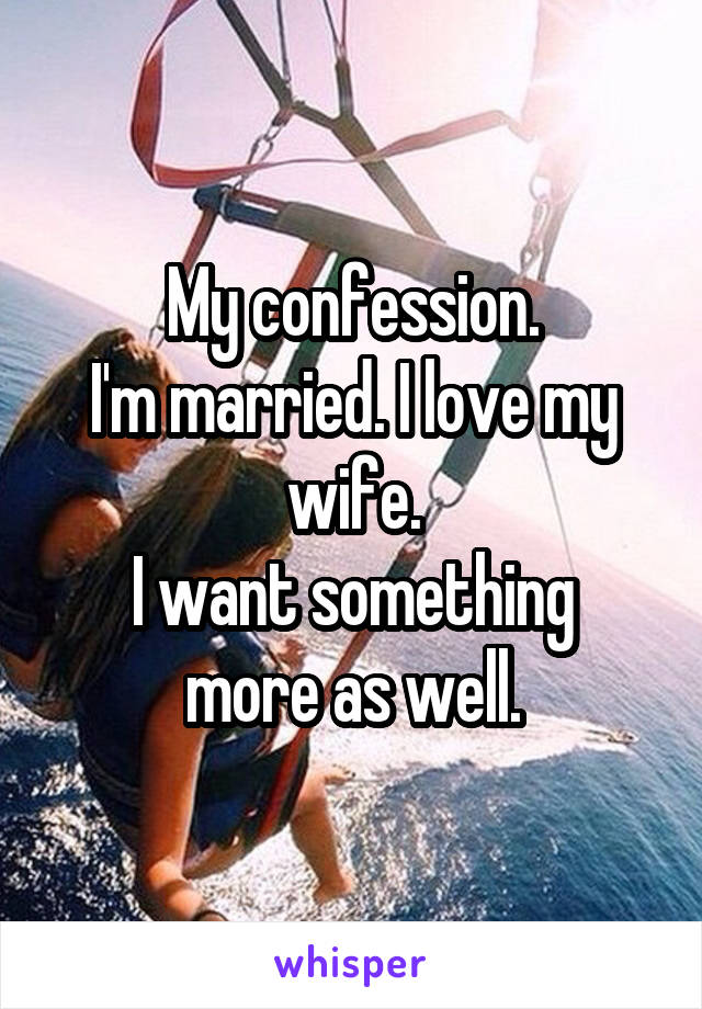My confession. I'm married. I love my wife. I want something more as well.
