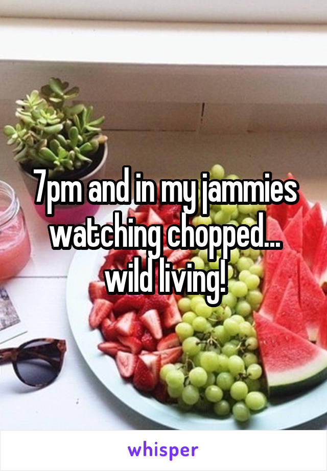 7pm and in my jammies watching chopped... wild living!