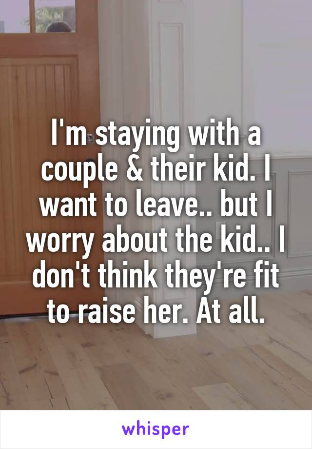 I'm staying with a couple & their kid. I want to leave.. but I worry about the kid.. I don't think they're fit to raise her. At all.