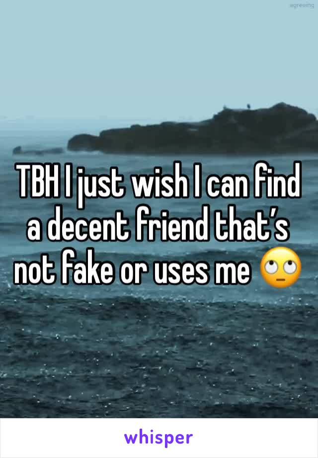 TBH I just wish I can find a decent friend that's not fake or uses me 🙄