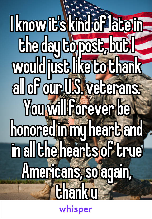 I know it's kind of late in the day to post, but I would just like to thank all of our U.S. veterans. You will forever be honored in my heart and in all the hearts of true Americans, so again, thank u